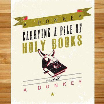 A donkey carrying a pile of holy books, is still a donkey.