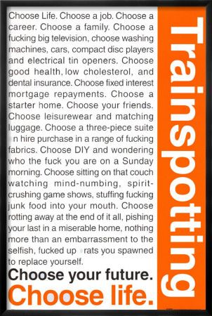 trainspotting. I can't help but read it in his voice :) I had this posted in college. It may be packed up still.