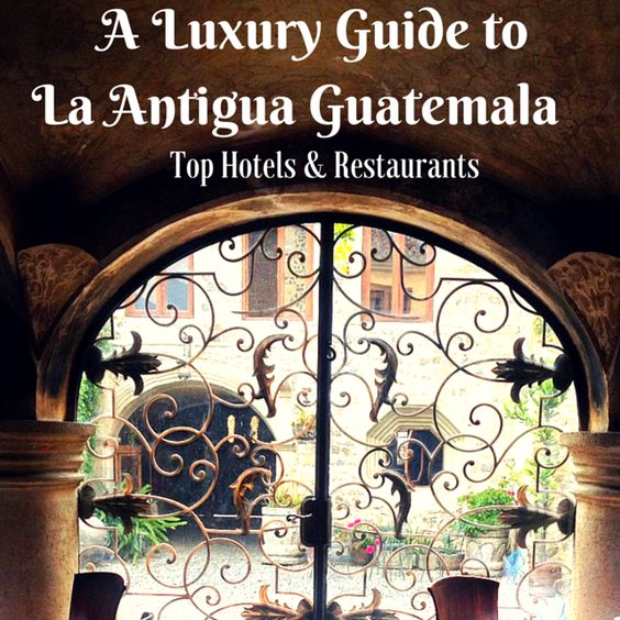 A Luxury Guide to La Antigua Guatemala's Restaurants and Hotels