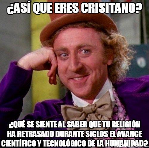 ... ¿Así que eres cristiano? ¿Qué se siente al saber que tu religión ha retrasado durante siglos el avance científico y tecnológico de la humanidad?.