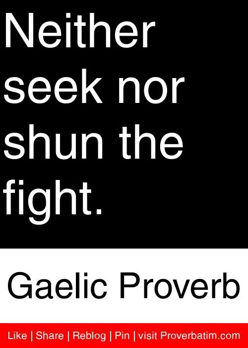 Neither seek nor shun the fight. - Gaelic Proverb #proverbs #quotes