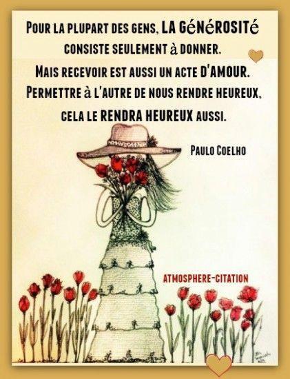 """""""Pour la plupart des gens, la générosité consiste seulement à donner. Mais recevoir est aussi un acte d'amour. Permettre à l'autre de nous rendre heureux, cela le rendra heureux aussi."""" - [Paulo Coelho]"""
