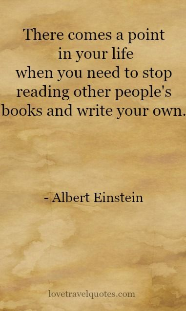 """There comes a point in your life when you need to stop reading other people's books and write your own."" - Albert Einstein  - See more at: @lovetravelquote:"