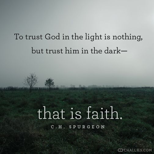 """To trust God in the light is nothing, but trust him in the dark—that is faith."" (C.H. Spurgeon):"