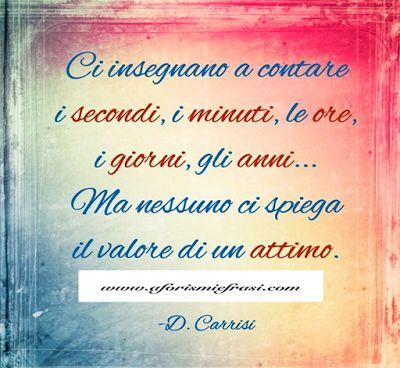 Aforismi.: Ci insegnano a contare i secondi, i minuti, le ore. - D. Carrisi
