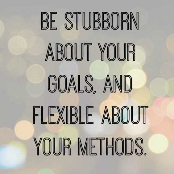 Words to Remember! I love this Quote. Be Stubborn about your Goals, and FLEXIBLE about your methods. More