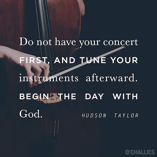 """""""Do not have your concert first, and tune your instruments afterward. Begin the day with God."""" (Hudson Taylor):"""