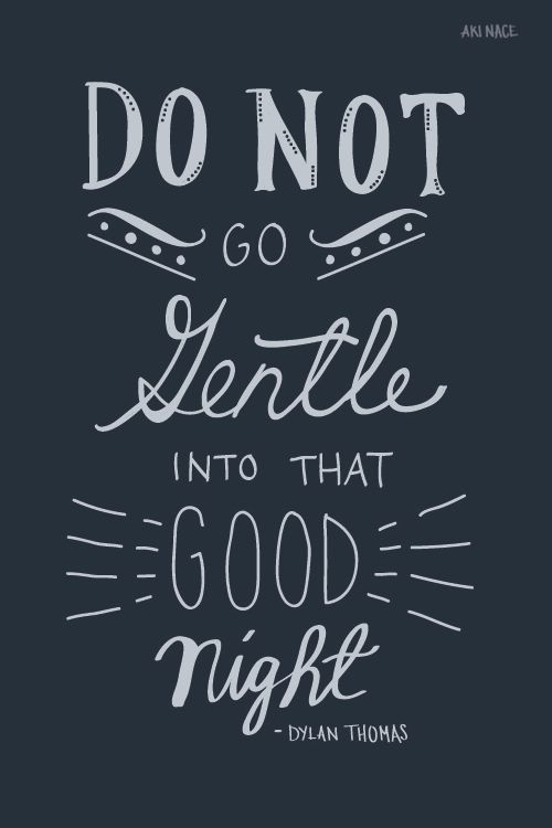 do not to gentle into that Do not go gentle into that good night art print by rob ozborne the story: timeless, inspiring words from dylan thomas poem for thomas, the poem was a plea his aging father was losing his.