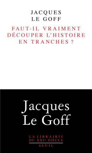 Faut-il vraiment découper l'histoire en tranches ? de Jacques Le Goff