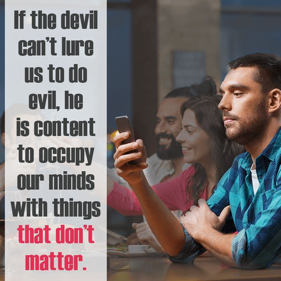 If the devil can't lure us to do evil, he is content to occupy our minds with things that don't matter.