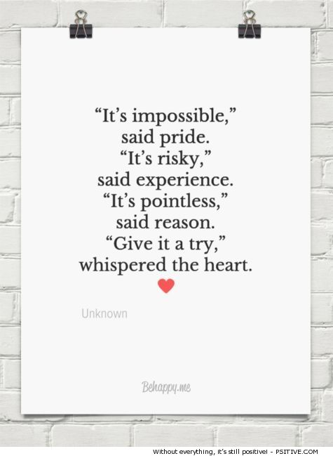 """""""It's impossible,"""" said pride. """"It's risky,"""" said experience. """"It's pointless,"""" said reason. """"Give it a try,"""" whispered the heart. ~ motivational quote by Unknown - More @ Psitive.com:"""