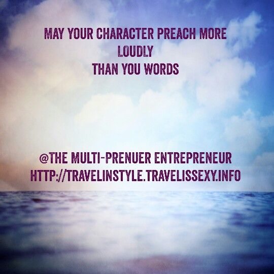 May your character preach more LOUDLY than your words. #shawnesaid #livingyourdreams #MultiPrenuerEntrepreneur #livingintheoverflow #failureisnotanoption #millionaireinthemaking