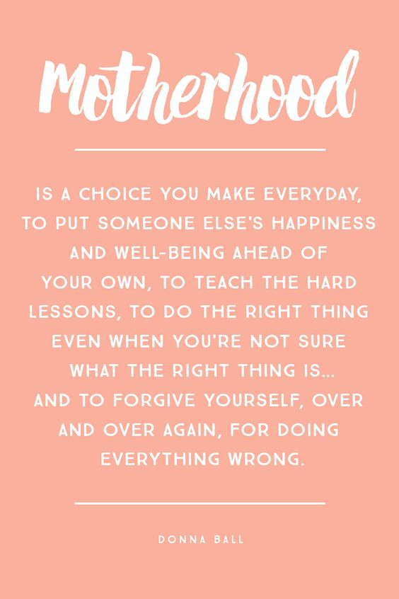 """Motherhood is a choice you make everyday, to put someone else's happiness and well-being ahead of your own, to teach the hard lessons, to do the right thing even when you're not sure what the right thing is… and to forgive yourself, over and over again, for doing everything wrong."" – Donna Ball:"