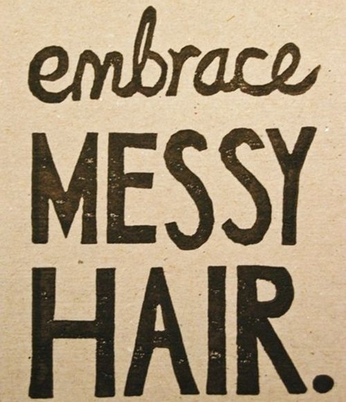 Embrace Messy Hair. Word.