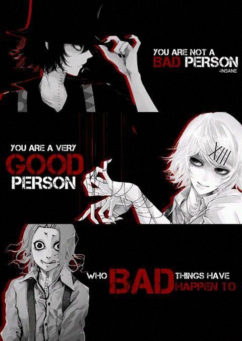 Traduction FR : Tu n'es pas une mauvaise personne. Tu es juste quelqu'un de bien à qui il est arrivé d'horrible chose...    Tokyo Ghoul