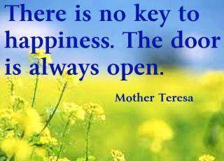 There is no key to HAPPINESS. the door is always open.~Mother Teresa
