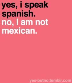 Yes, I speak Spanish. No, I am not Mexican.