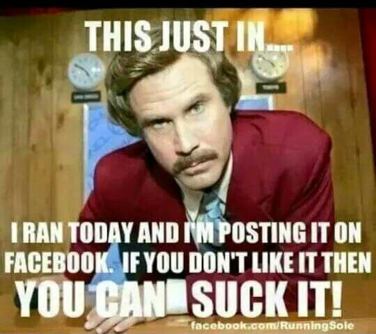 THIS JUST IN... I ran today and I'm posting it on Facebook. If you don't like it then you can suck it!