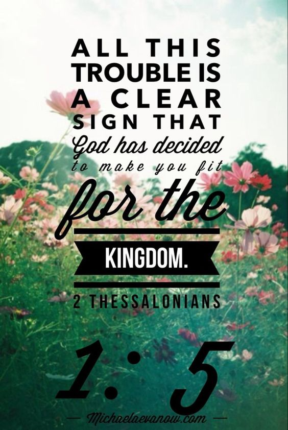 All this trouble is a clear sign that God has decided to make you fit for the Kingdom. 2 Thessalonians 1:5 (MSG)