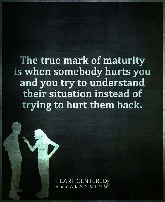 The true mark of maturity is when somebody hurts you and you try to understand their situation instead of trying to hurt them back.