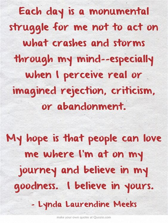 Each day is a monumental struggle for me not to act on what crashes and storms through my mind--especially when I perceive real or imagined rejection, criticism, or abandonment.  My hope is that people can love me where I'm at on my journey and believe in my goodness. I believe in yours.