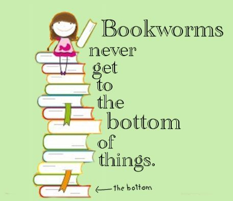 Bookworms never get to the bottom of things.: