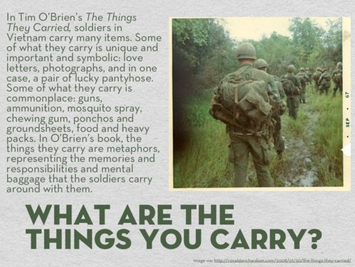 """the things they carried practice essay The things they carried analysis paper themes in the things they carried """"in a story, which is a kind of dreaming, the dead sometimes smile and sit up and return to the world,"""" writes tim o'brien in his novel the things they carried (225)."""