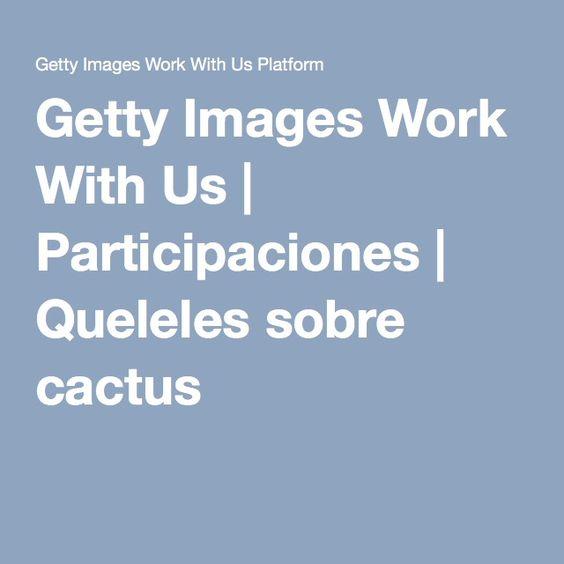 Getty Images Work With Us | Participaciones | Queleles sobre cactus