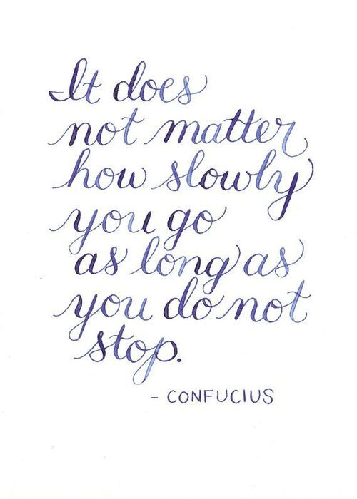 It does not matter how slowly you go as long as you do not stop.: