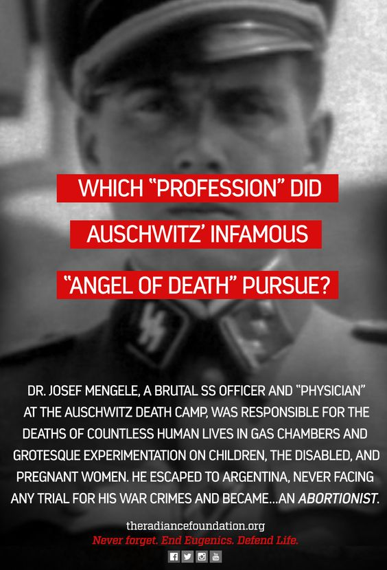 "Dr. Josef Mengele, a brutal SS officer and ""physician"" at the Auschwitz death camp, was responsible for the deaths of countless human lives in gas chambers and grotesque experimentation on children, the disabled, and pregnant women. He escaped to Argentina, never facing any trial for his crimes and became.... an ABORTIONIST.:"