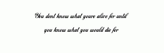 """""""You don't know what you're alive for until you know what you would die for"""""""