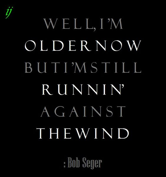Well, I'm older now, but I'm still runnin' against the wind.  : Bob Seger  1980  ;)i(:  https://www.facebook.com/myceremony1203