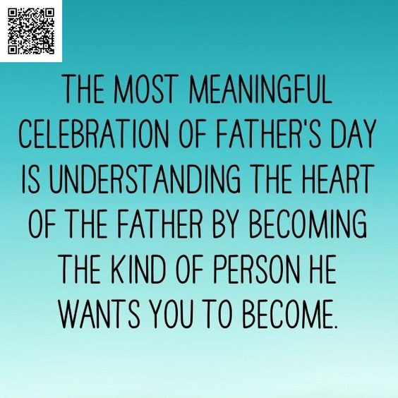 The most meaningful celebration of Father's Day is understanding the heart of the father by becoming the kind of person he wants you to become.