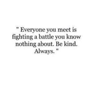 everyone you meet is fighting a battle be kind always background