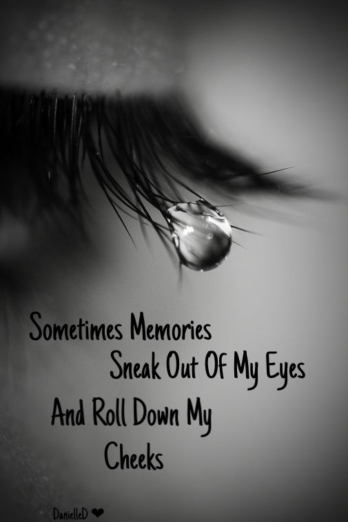 .sometimes memories sneak out of my eyes and roll down my cheeks