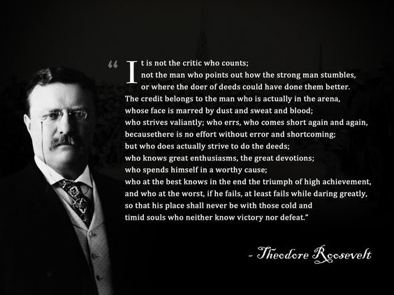 The Man in the Arena by Theodore Roosevelt. Simply one of the best quote to learn by heart.: