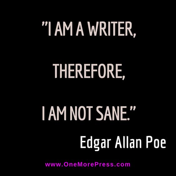 """I am a writer, therefore, I am not sane."" Edgar Allan Poe:"