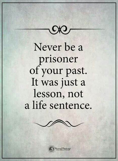 Never be a prisoner of your past.