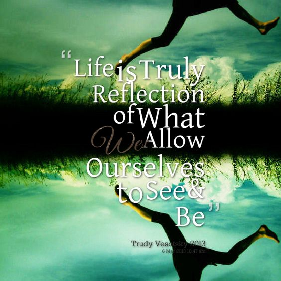 reflective quotes on life | Quotes Picture: life is truly reflection of what we allow ourselves to ...