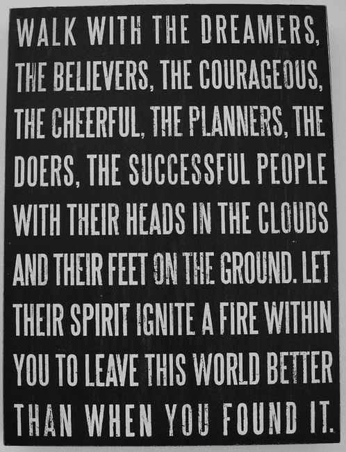 Walk with the dreamers, the believers, the courageous, the cheerful, the planners, the doers, the successful people with their heads in the clouds and their feet on the ground. Let their spirit ignite a fire within you to leave this world better than when you found it.