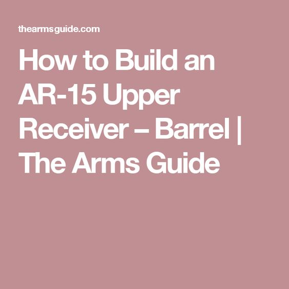 How to Build an AR-15 Upper Receiver – Barrel | The Arms Guide