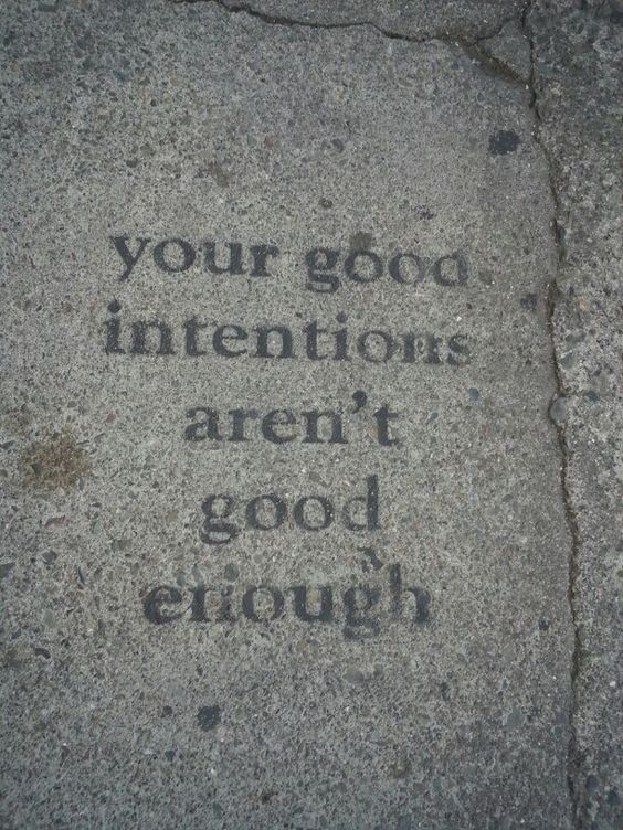 Your good intentions aren't good enough.
