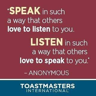 """Speak in such a way that others love to listen to you. Listen in such a way that others love to speak to you.""- Anonymous  #toastmasters #PublicSpeaking #Speech #Listen #quoteoftheweekend:"