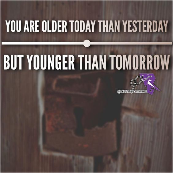 You're older today than yesterday but younger than tomorrow