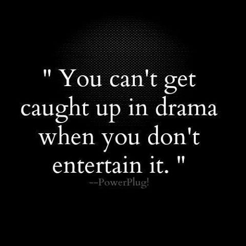 You can't get caught up in drama when you don't entertain