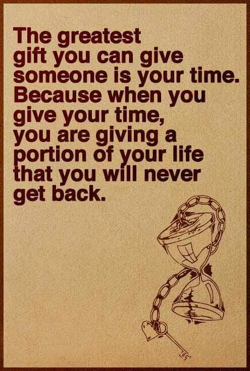 So TRUE! ♡   Time is valuable and the best gift to give someone  !!! ♡♡♡