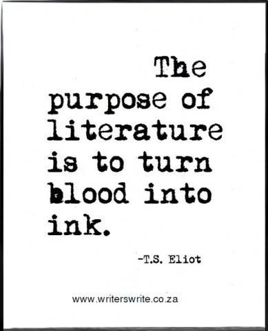 """The purpose of literature is to turn blood into ink."" —T.S. Eliot:"