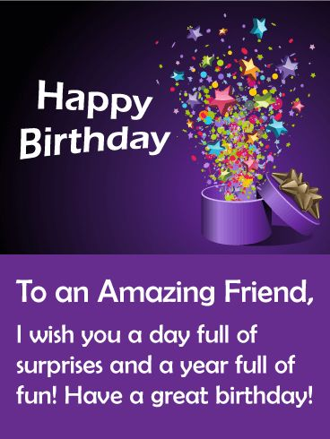 Happy Birthday. To an Amazing Friend, I wish you a day full of surprises and a year full of fun! Have a great birthday!