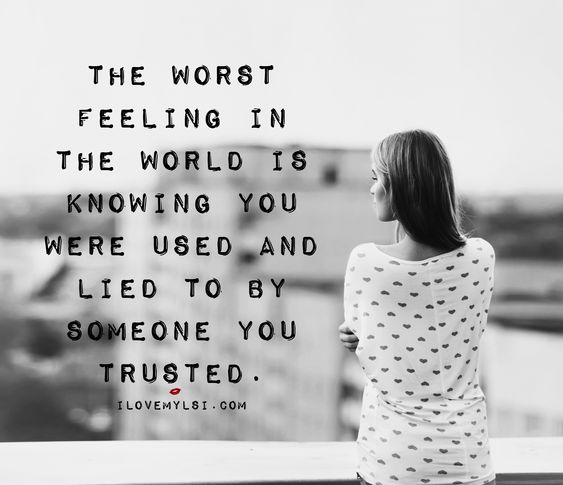 The worst feeling in the world is knowing you were used and lied to by someone you trusted.: