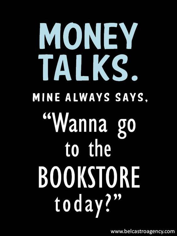 "Money talks. Mine always says, ""Wanna go to the bookstore today?"""